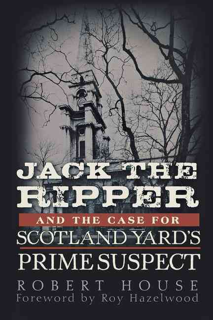 Jack the Ripper and the Case for Scotland Yard's Prime Suspect By House, Robert